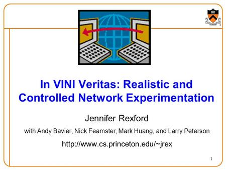 1 In VINI Veritas: Realistic and Controlled Network Experimentation Jennifer Rexford with Andy Bavier, Nick Feamster, Mark Huang, and Larry Peterson