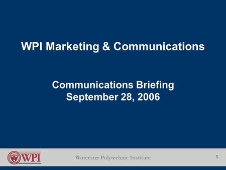 Worcester Polytechnic <strong>Institute</strong> 1 WPI Marketing & Communications Communications Briefing September 28, 2006.