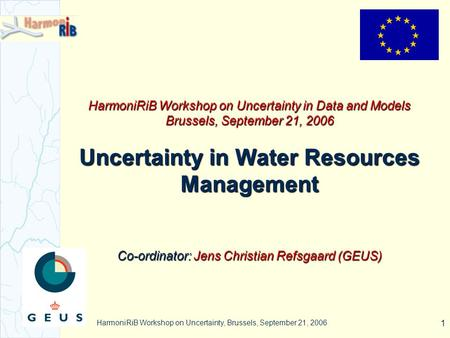 HarmoniRiB Workshop on Uncertainty, Brussels, September 21, 2006 1 HarmoniRiB Workshop on Uncertainty in Data and Models Brussels, September 21, 2006 Uncertainty.