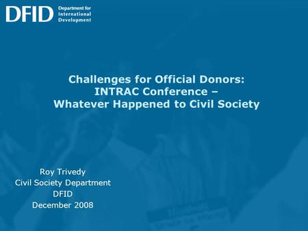 Challenges for Official Donors: INTRAC Conference – Whatever Happened to Civil Society Roy Trivedy Civil Society Department DFID December 2008.