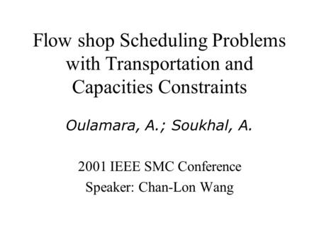 Flow shop Scheduling Problems with Transportation and Capacities Constraints Oulamara, A.; Soukhal, A. 2001 IEEE SMC Conference Speaker: Chan-Lon Wang.