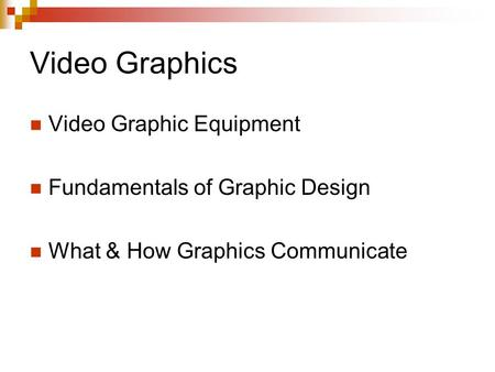Video Graphics Video Graphic Equipment Fundamentals of Graphic Design What & How Graphics Communicate.