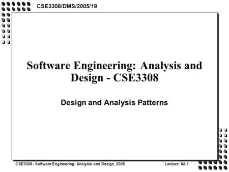 CSE3308 - Software Engineering: Analysis and Design, 2005Lecture 8A.1 Software Engineering: Analysis and Design - CSE3308 Design and Analysis Patterns.