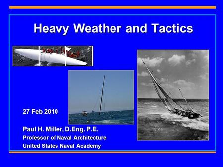 Heavy Weather and Tactics 27 Feb 2010 Paul H. Miller, D.Eng. P.E. Professor of Naval Architecture United States Naval Academy.