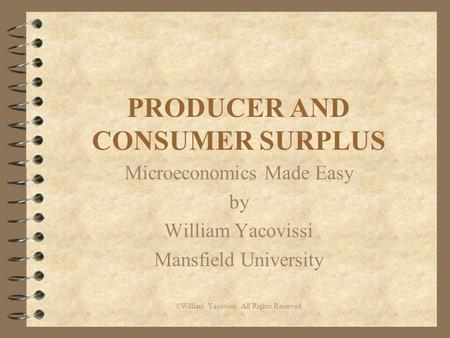 PRODUCER AND CONSUMER SURPLUS Microeconomics Made Easy by William Yacovissi Mansfield University © William Yacovissi All Rights Reserved.