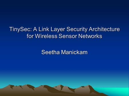 TinySec: A Link Layer Security Architecture for Wireless Sensor Networks Seetha Manickam.