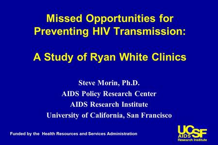 Missed Opportunities for Preventing HIV Transmission: A Study of Ryan White Clinics Steve Morin, Ph.D. AIDS Policy Research Center AIDS Research Institute.
