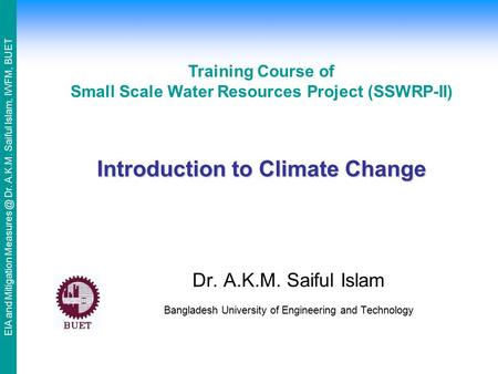 EIA and Mitigation Dr. A.K.M. Saiful Islam, IWFM, BUET Introduction to Climate Change Dr. A.K.M. Saiful Islam Bangladesh University of Engineering.
