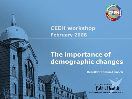 CEEH workshop February 2008 The importance of demographic changes Henrik Brønnum-Hansen University of Southern Denmark.