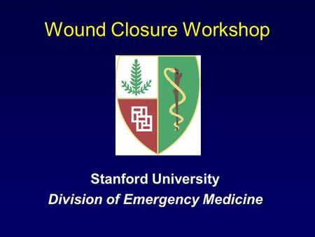 Wound Closure Workshop Stanford University Division of Emergency Medicine.