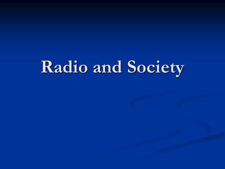 Radio and Society. Society before radio Mostly local for thousands of years Mostly local for thousands of years Print opened up the world, but not to.