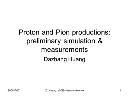 2008-7-17D. Huang, MICE video conference1 Proton and Pion productions: preliminary simulation & measurements Dazhang Huang.