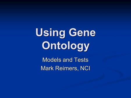 Using Gene Ontology Models and Tests Mark Reimers, NCI.