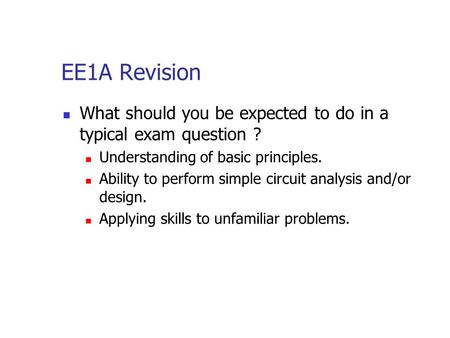 EE1A Revision What should you be expected to do in a typical exam question ? Understanding of basic principles. Ability to perform simple circuit analysis.