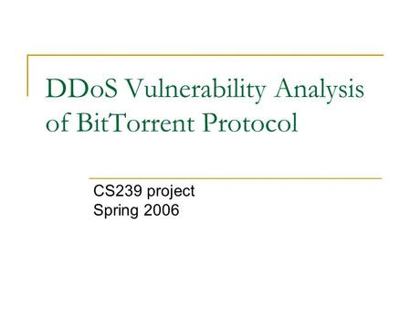 DDoS Vulnerability Analysis of BitTorrent Protocol CS239 project Spring 2006.