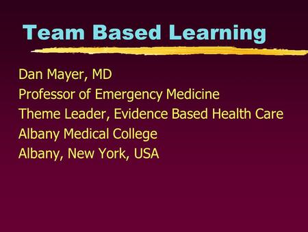 Team Based Learning Dan Mayer, MD Professor of Emergency Medicine Theme Leader, Evidence Based Health Care Albany Medical College Albany, New York, USA.