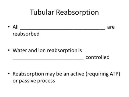 Tubular Reabsorption All ______________________________ are reabsorbed Water and ion reabsorption is _________________________ controlled Reabsorption.