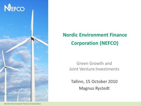 Nordic Environment Finance Corporation (NEFCO) Green Growth and Joint Venture Investments Tallinn, 15 October 2010 Magnus Rystedt.