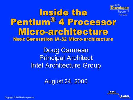 Intel Labs Labs Copyright © 2000 Intel Corporation. Fall 2000 Inside the Pentium ® 4 Processor Micro-architecture Next Generation IA-32 Micro-architecture.
