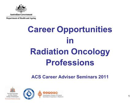 1 Career Opportunities in Radiation Oncology Professions ACS Career Adviser Seminars 2011.