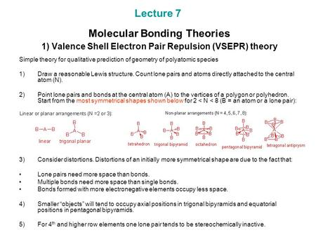 Lecture 7 Molecular Bonding Theories 1) Valence Shell Electron Pair Repulsion (VSEPR) theory Simple theory for qualitative prediction of geometry of polyatomic.