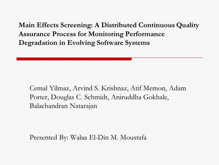 Main Effects Screening: A Distributed Continuous Quality Assurance Process for Monitoring Performance Degradation in Evolving Software Systems Cemal Yilmaz,