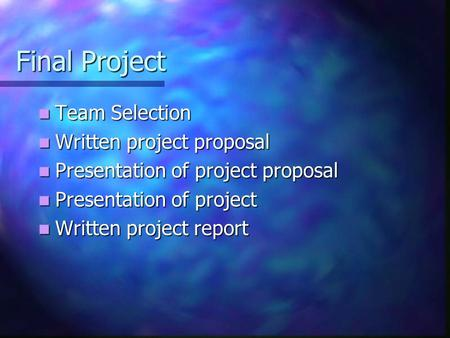 Final Project Team Selection Team Selection Written project proposal Written project proposal Presentation of project proposal Presentation of project.