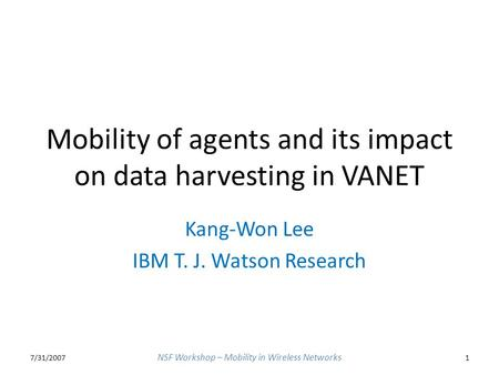 Mobility of agents and its impact on data harvesting in VANET Kang-Won Lee IBM T. J. Watson Research 7/31/20071 NSF Workshop – Mobility in Wireless Networks.
