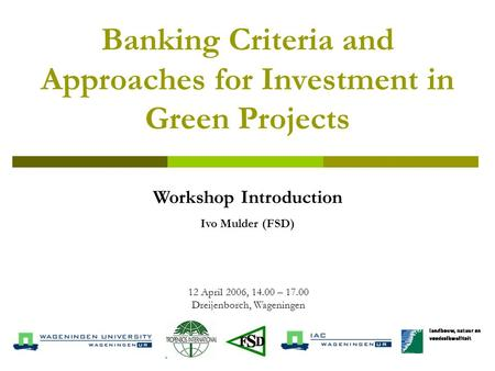 Banking Criteria and Approaches for Investment in Green Projects 12 April 2006, 14.00 – 17.00 Dreijenborch, Wageningen Workshop Introduction Ivo Mulder.