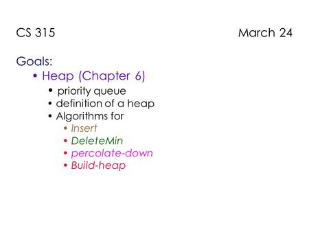 CS 315 March 24 Goals: Heap (Chapter 6) priority queue definition of a heap Algorithms for Insert DeleteMin percolate-down Build-heap.