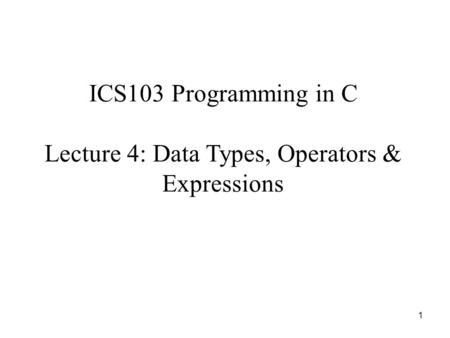 1 ICS103 Programming in C Lecture 4: Data Types, Operators & Expressions.