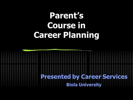 Parent's Course in Career Planning Presented by Career Services Biola University.