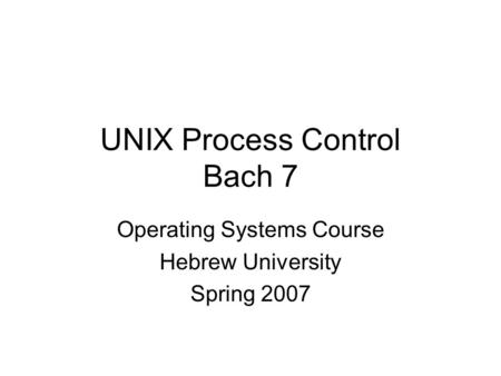 UNIX Process Control Bach 7 Operating Systems Course Hebrew University Spring 2007.
