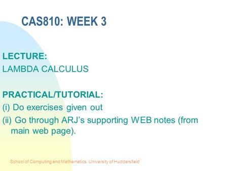 School of Computing and Mathematics, University of Huddersfield CAS810: WEEK 3 LECTURE: LAMBDA CALCULUS PRACTICAL/TUTORIAL: (i) Do exercises given out.