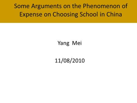 Some Arguments on the Phenomenon of Expense on Choosing School in China Yang Mei 11/08/2010.