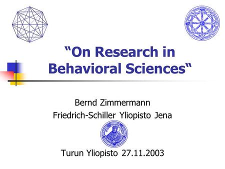 """On Research in Behavioral Sciences"" Bernd Zimmermann Friedrich-Schiller Yliopisto Jena Turun Yliopisto 27.11.2003."