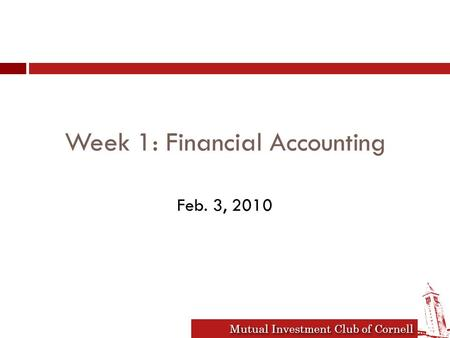 Mutual Investment Club of Cornell Week 1: Financial Accounting Feb. 3, 2010.