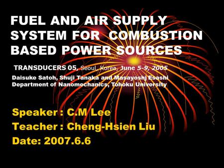 FUEL AND AIR SUPPLY SYSTEM FOR COMBUSTION BASED POWER SOURCES Speaker : C.M Lee Teacher : Cheng-Hsien Liu Date: 2007.6.6 TRANSDUCERS 05, Seoul, Korea,