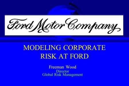 MODELING CORPORATE RISK AT FORD Freeman Wood Director Global Risk Management.