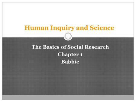 Human Inquiry and Science The Basics of Social Research Chapter 1 Babbie.
