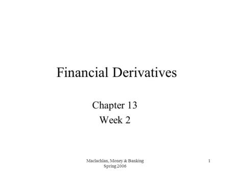 Maclachlan, Money & Banking Spring 2006 1 Financial Derivatives Chapter 13 Week 2.