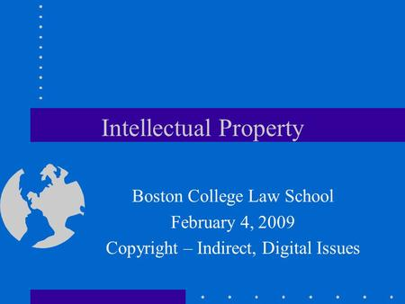 Intellectual Property Boston College Law School February 4, 2009 Copyright – Indirect, Digital Issues.