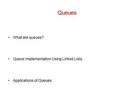 Queues What are queues? Queue Implementation Using Linked Lists. Applications of Queues.