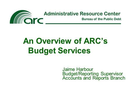 An Overview of ARC's Budget Services Jaime Harbour Budget/Reporting Supervisor Accounts and Reports Branch.