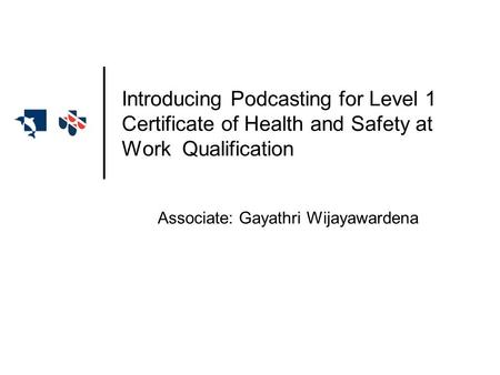 Associate: Gayathri Wijayawardena Introducing Podcasting for Level 1 Certificate of Health and Safety at Work Qualification.