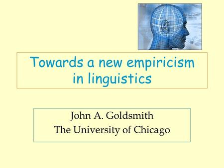 Towards a new empiricism in linguistics John A. Goldsmith The University of Chicago.
