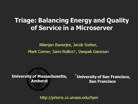 University of Massachusetts, Amherst Triage: Balancing Energy and Quality of Service in a Microserver Nilanjan Banerjee, Jacob Sorber, Mark Corner, Sami.