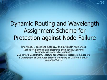 Dynamic Routing and Wavelength Assignment Scheme for Protection against Node Failure Ying Wang1, Tee Hiang Cheng1,2 and Biswanath Mukherjee3 1School of.