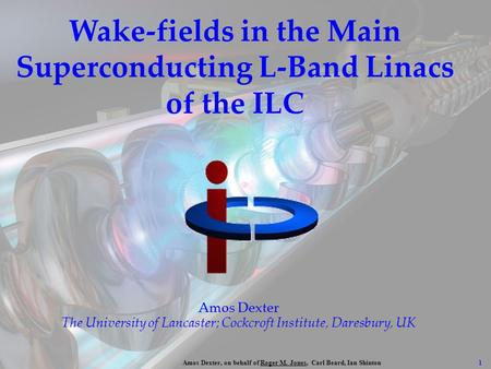1 Amos Dexter, on behalf of Roger M. Jones, Carl Beard, Ian Shinton Wake-fields in the Main Superconducting L-Band Linacs of the ILC Amos Dexter The University.