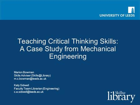 Teaching Critical Thinking Skills: A Case Study from Mechanical Engineering Marion Bowman Skills Adviser  Katy Sidwell.